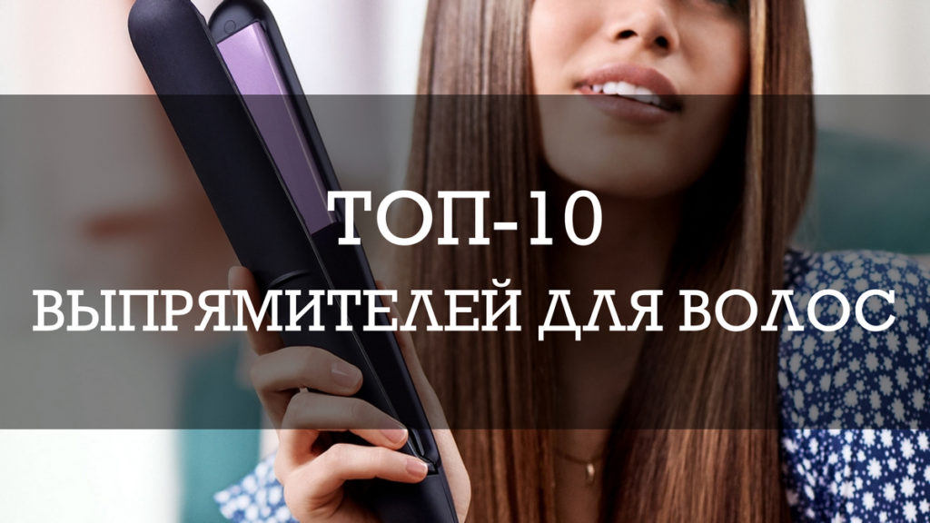Выпрямители для волос: ТОП-10 лучших моделей в 2021 году